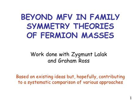BEYOND MFV IN FAMILY SYMMETRY THEORIES OF FERMION MASSES Work done with Zygmunt Lalak and Graham Ross Based on existing ideas but, hopefully, contributing.