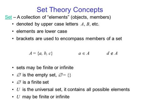 "Set Theory Concepts Set – A collection of ""elements"" (objects, members) denoted by upper case letters A, B, etc. elements are lower case brackets are used."