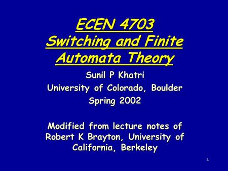 1 ECEN 4703 Switching and Finite Automata Theory Sunil P Khatri University of Colorado, Boulder Spring 2002 Modified from lecture notes of Robert K Brayton,