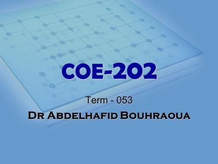 COE- 202 Term - 053 Dr Abdelhafid Bouhraoua. Instructor Office Hours:Sat. Mon. Wed. 9:30 AM – 11:30 PM Office Location:Bldg 22 Room 137-1 Phone:2178