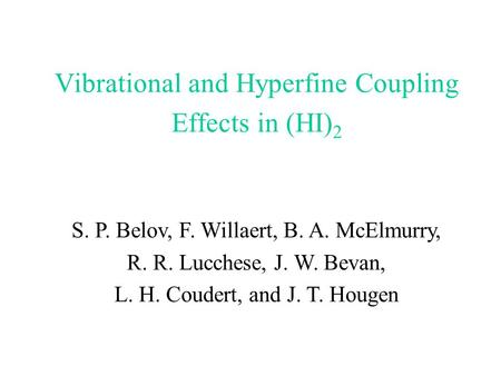 Vibrational and Hyperfine Coupling Effects in (HI) 2 S. P. Belov, F. Willaert, B. A. McElmurry, R. R. Lucchese, J. W. Bevan, L. H. Coudert, and J. T. Hougen.