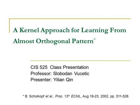 A Kernel Approach for Learning From Almost Orthogonal Pattern * CIS 525 Class Presentation Professor: Slobodan Vucetic Presenter: Yilian Qin * B. Scholkopf.