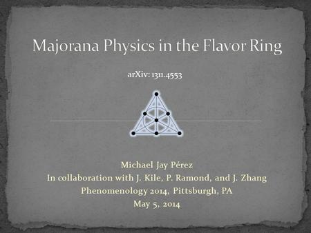 Michael Jay Pérez In collaboration with J. Kile, P. Ramond, and J. Zhang Phenomenology 2014, Pittsburgh, PA May 5, 2014 arXiv: 1311.4553.
