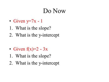 Do Now Given y=7x - 1 1.What is the slope? 2.What is the y-intercept Given f(x)=2 - 3x 1.What is the slope? 2.What is the y-intercept.
