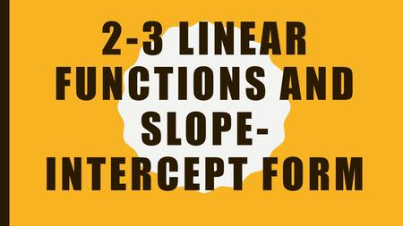 2-3 LINEAR FUNCTIONS AND SLOPE- INTERCEPT FORM. OBJECTIVES To graph linear equations –Linear function- a function whose graph is a line To write linear.