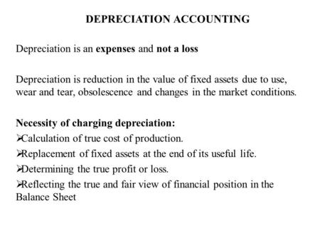 DEPRECIATION ACCOUNTING Depreciation is an expenses and not a loss Depreciation is reduction in the value of fixed assets due to use, wear and tear, obsolescence.