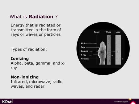 What is Radiation ? Energy that is radiated or transmitted in the form of rays or waves or particles Types of radiation: Ionizing Alpha, beta, gamma, and.