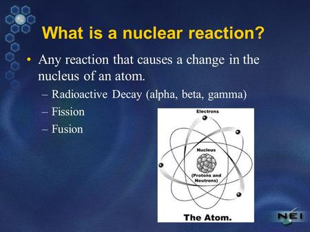 What is a nuclear reaction? Any reaction that causes a change in the nucleus of an atom. –Radioactive Decay (alpha, beta, gamma) –Fission –Fusion.