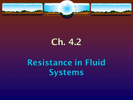 Ch. 4.2 Resistance in Fluid Systems. Fluid Resistance  When a solid object moves through a fluid, there is a force that opposes the motion of the solid.