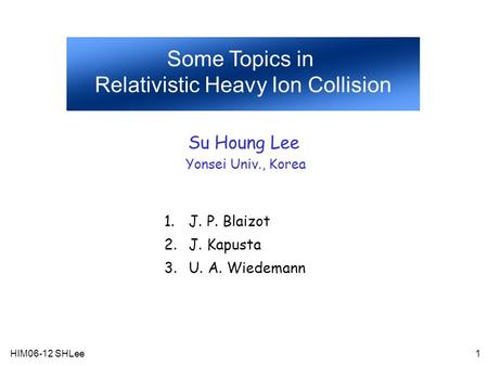 HIM06-12 SHLee1 Some Topics in Relativistic Heavy Ion Collision Su Houng Lee Yonsei Univ., Korea 1.J. P. Blaizot 2.J. Kapusta 3.U. A. Wiedemann.