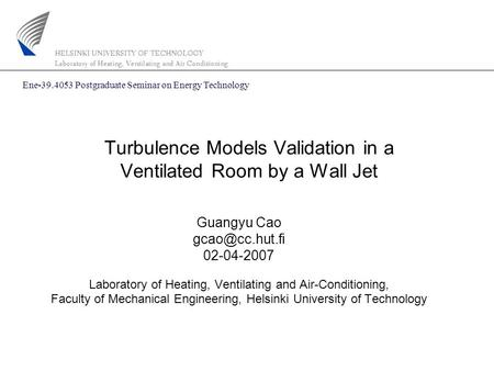 Turbulence Models Validation in a Ventilated Room by a Wall Jet Guangyu Cao 02-04-2007 Laboratory of Heating, Ventilating and Air-Conditioning,