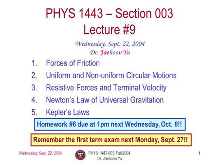 Wednesday, Sept. 22, 2004PHYS 1443-003, Fall 2004 Dr. Jaehoon Yu 1 1.Forces of Friction 2.Uniform and Non-uniform Circular Motions 3.Resistive Forces and.