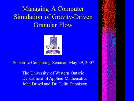 Managing A Computer Simulation of Gravity-Driven Granular Flow The University of Western Ontario Department of Applied Mathematics John Drozd and Dr. Colin.