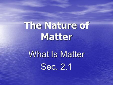 The Nature of Matter What Is Matter Sec. 2.1. Matter Matter is what the world is made of. Matter is what the world is made of. All objects consists of.