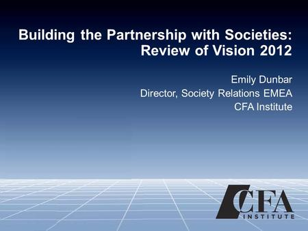Building the Partnership with Societies: Review of Vision 2012 Emily Dunbar Director, Society Relations EMEA CFA Institute.
