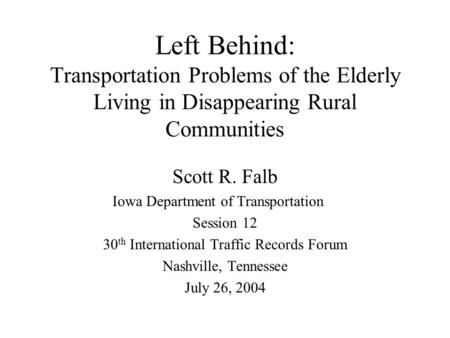 Left Behind: Transportation Problems of the Elderly Living in Disappearing Rural Communities Scott R. Falb Iowa Department of Transportation Session 12.