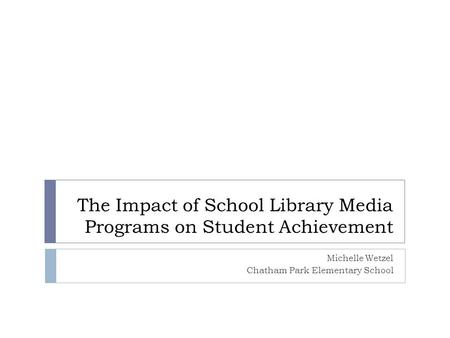 The Impact of School Library Media Programs on Student Achievement Michelle Wetzel Chatham Park Elementary School.