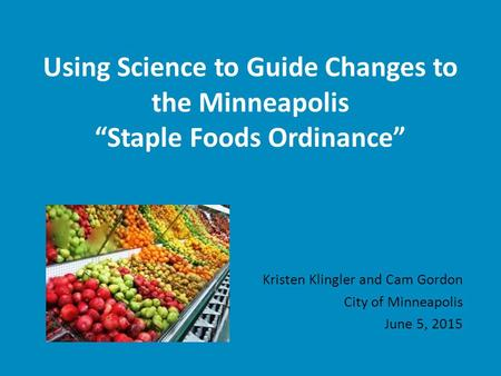 "Using Science to Guide Changes to the Minneapolis ""Staple Foods Ordinance"" Kristen Klingler and Cam Gordon City of Minneapolis June 5, 2015."