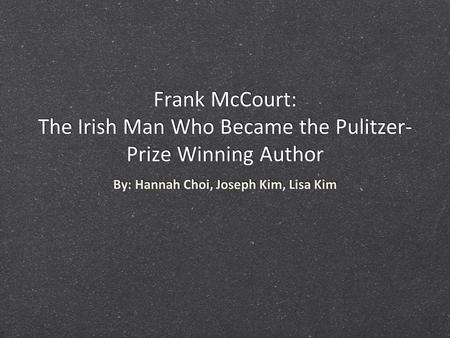 Frank McCourt: The Irish Man Who Became the Pulitzer- Prize Winning Author By: Hannah Choi, Joseph Kim, Lisa Kim.