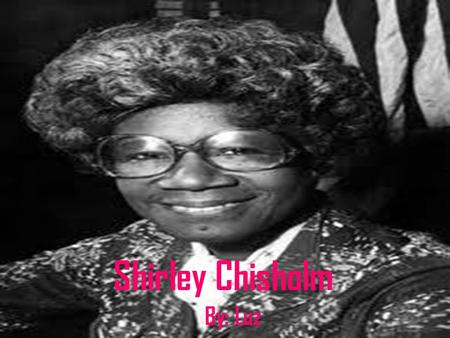 Shirley Chisholm By: Luz. Born Birth: November 30, 1924 Place: Brooklyn, New York, United State Death: January 1, 2005.