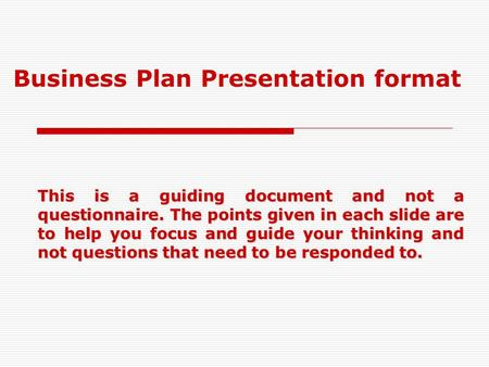 Business Plan Presentation format This is a guiding document and not a questionnaire. The points given in each slide are to help you focus and guide your.