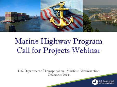 Marine Highway Program Call for Projects Webinar U.S. Department of Transportation – Maritime Administration December 2014.