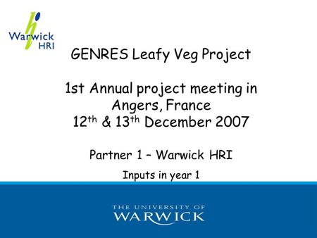 GENRES Leafy Veg Project 1st Annual project meeting in Angers, France 12 th & 13 th December 2007 Partner 1 – Warwick HRI Inputs in year 1.