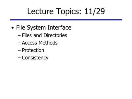 Lecture Topics: 11/29 File System Interface –Files and Directories –Access Methods –Protection –Consistency.