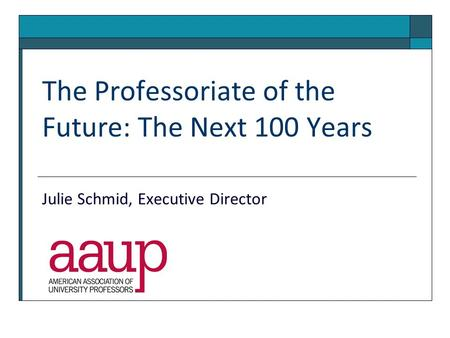 The Professoriate of the Future: The Next 100 Years Julie Schmid, Executive Director.