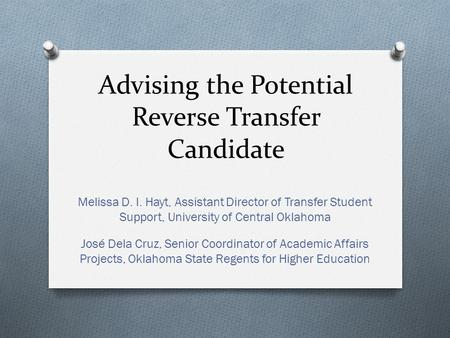 Advising the Potential Reverse Transfer Candidate Melissa D. I. Hayt, Assistant Director of Transfer Student Support, University of Central Oklahoma José.