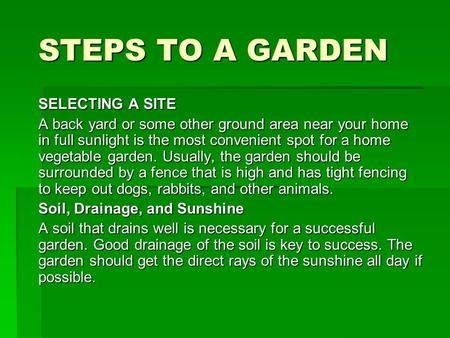 STEPS TO A GARDEN SELECTING A SITE A back yard or some other ground area near your home in full sunlight is the most convenient spot for a home vegetable.