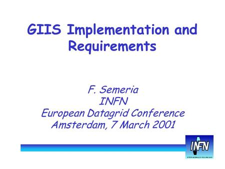 GIIS Implementation and Requirements F. Semeria INFN European Datagrid Conference Amsterdam, 7 March 2001.