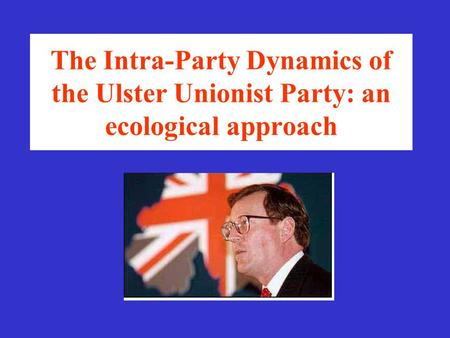 The Intra-Party Dynamics of the Ulster Unionist Party: an ecological approach.