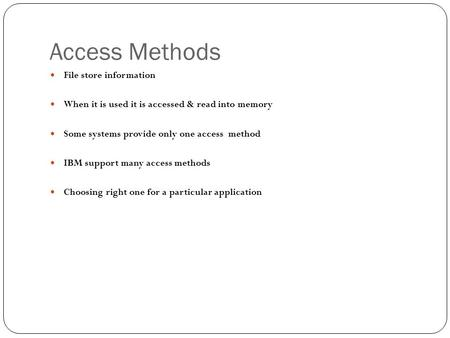 Access Methods File store information When it is used it is accessed & read into memory Some systems provide only one access method IBM support many access.