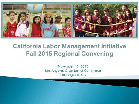 California Labor Management Initiative Fall 2015 Regional Convening November 16, 2015 Los Angeles Chamber of Commerce Los Angeles, CA.