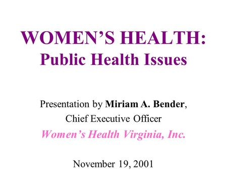WOMEN'S HEALTH: Public Health Issues Presentation by Miriam A. Bender, Chief Executive Officer Women's Health Virginia, Inc. November 19, 2001.