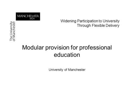 Widening Participation to University Through Flexible Delivery Modular provision for professional education University of Manchester.