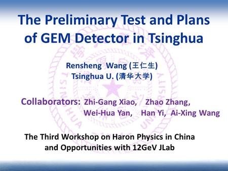 The Preliminary Test and Plans of GEM Detector in Tsinghua Rensheng Wang ( 王仁生 ) Tsinghua U. ( 清华大学 ) The Third Workshop on Haron Physics in China and.