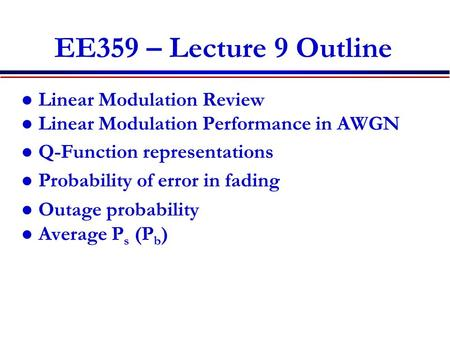 EE359 – Lecture 9 Outline Linear Modulation Review Linear Modulation Performance in AWGN Q-Function representations Probability of error in fading Outage.