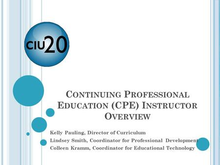 C ONTINUING P ROFESSIONAL E DUCATION (CPE) I NSTRUCTOR O VERVIEW Kelly Pauling, Director of Curriculum Lindsey Smith, Coordinator for Professional Development.