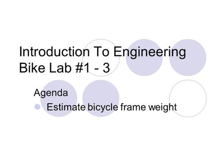 Introduction To Engineering Bike Lab #1 - 3 Agenda Estimate bicycle frame weight.