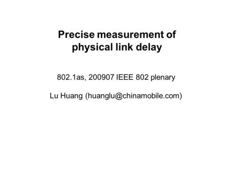 Precise measurement of physical link delay 802.1as, 200907 IEEE 802 plenary Lu Huang