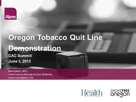 Oregon Tobacco Quit Line Demonstration CAC Summit June 3, 2015 Maria Martin, MPH Client Services Manager at Alere Wellbeing
