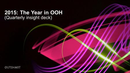 2015: The Year in OOH (Quarterly insight deck). DateDocument Title2 Out of Home in 2015... o Providing greater effectiveness for the medium. o Exhibiting.