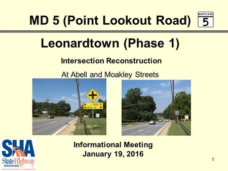 1 MD 5 (Point Lookout Road) Leonardtown (Phase 1) Intersection Reconstruction At Abell and Moakley Streets Informational Meeting January 19, 2016.