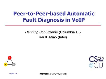 1/30/2008 International SIP 2008 (Paris) Peer-to-Peer-based Automatic Fault Diagnosis in VoIP Henning Schulzrinne (Columbia U.) Kai X. Miao (Intel)