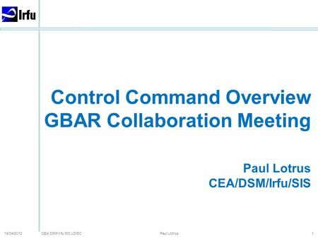 CEA DSM Irfu SIS LDISC 18/04/2012 Paul Lotrus 1 Control Command Overview GBAR Collaboration Meeting Paul Lotrus CEA/DSM/Irfu/SIS.
