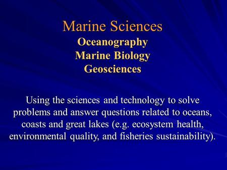 Marine Sciences Oceanography Marine Biology Geosciences Using the sciences and technology to solve problems and answer questions related to oceans, coasts.