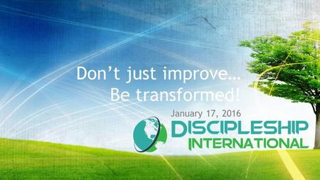 Don't just improve… Be transformed! January 17, 2016.