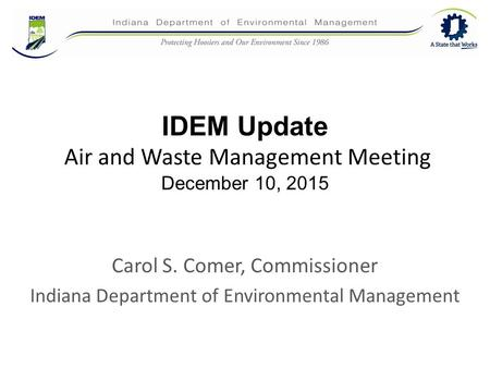 IDEM Update Air and Waste Management Meeting December 10, 2015 Carol S. Comer, Commissioner Indiana Department of Environmental Management.